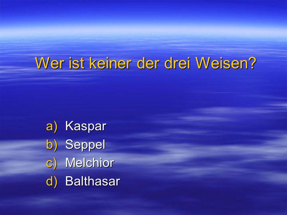 Wer ist keiner der drei Weisen? a)Kaspar b)Seppel c)Melchior d)Balthasar