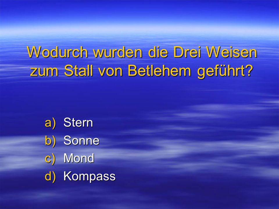 Wodurch wurden die Drei Weisen zum Stall von Betlehem geführt? a)Stern b)Sonne c)Mond d)Kompass