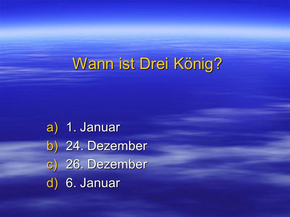 Wann ist Drei König? a)1. Januar b)24. Dezember c)26. Dezember d)6. Januar