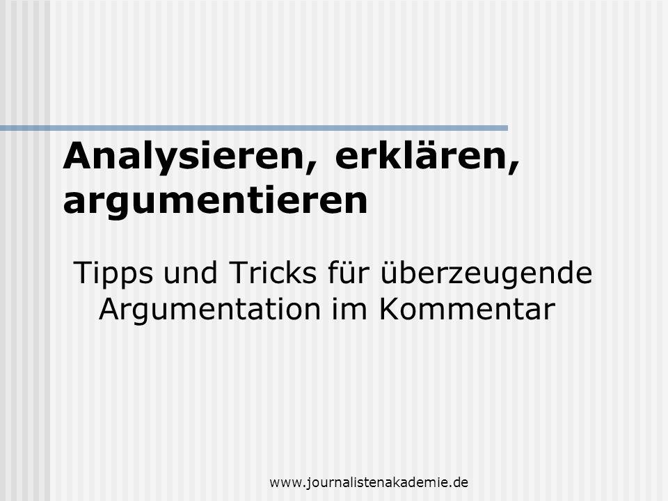 www.journalistenakademie.de Tipps und Tricks für überzeugende Argumentation im Kommentar Analysieren, erklären, argumentieren