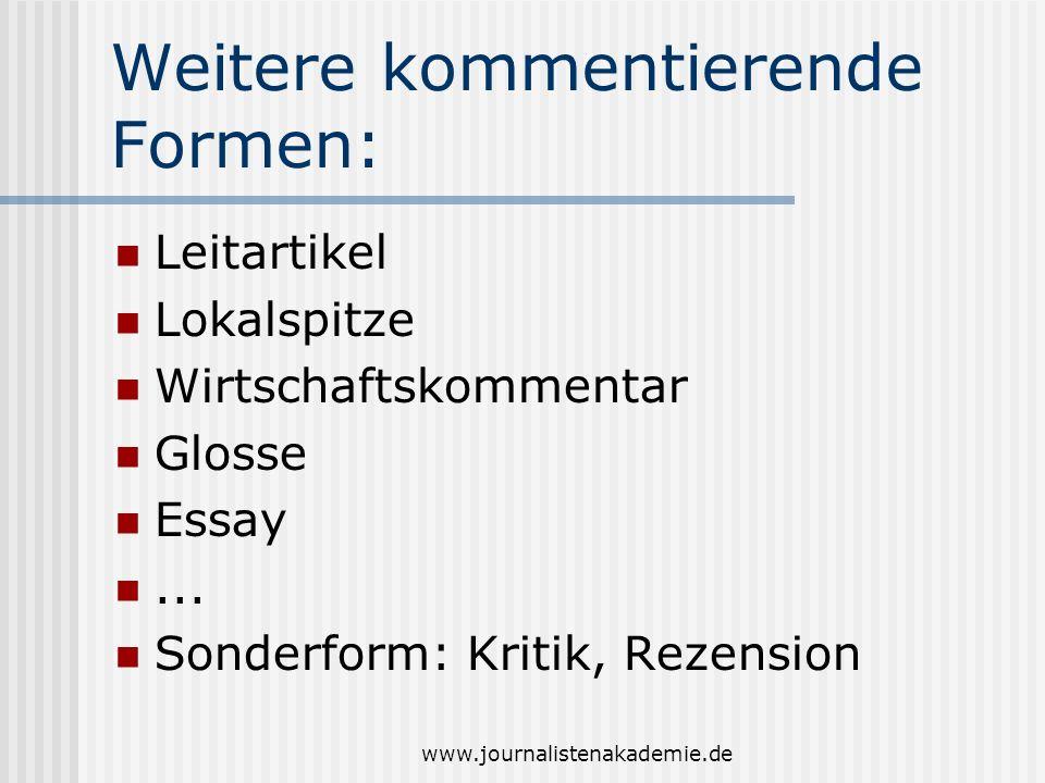 www.journalistenakademie.de Weitere kommentierende Formen: Leitartikel Lokalspitze Wirtschaftskommentar Glosse Essay... Sonderform: Kritik, Rezension