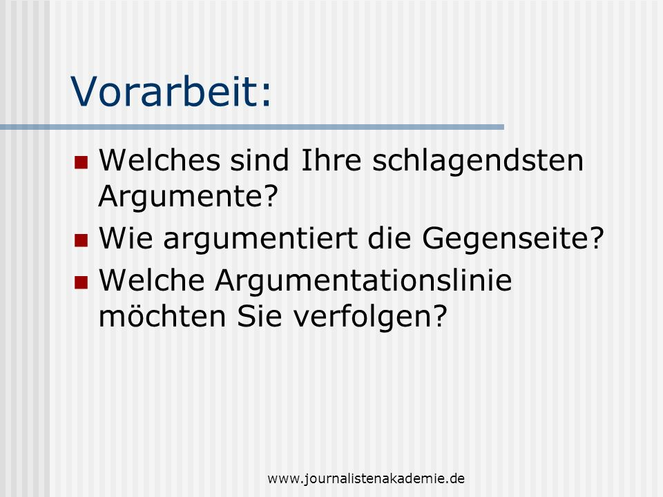 www.journalistenakademie.de Vorarbeit: Welches sind Ihre schlagendsten Argumente? Wie argumentiert die Gegenseite? Welche Argumentationslinie möchten