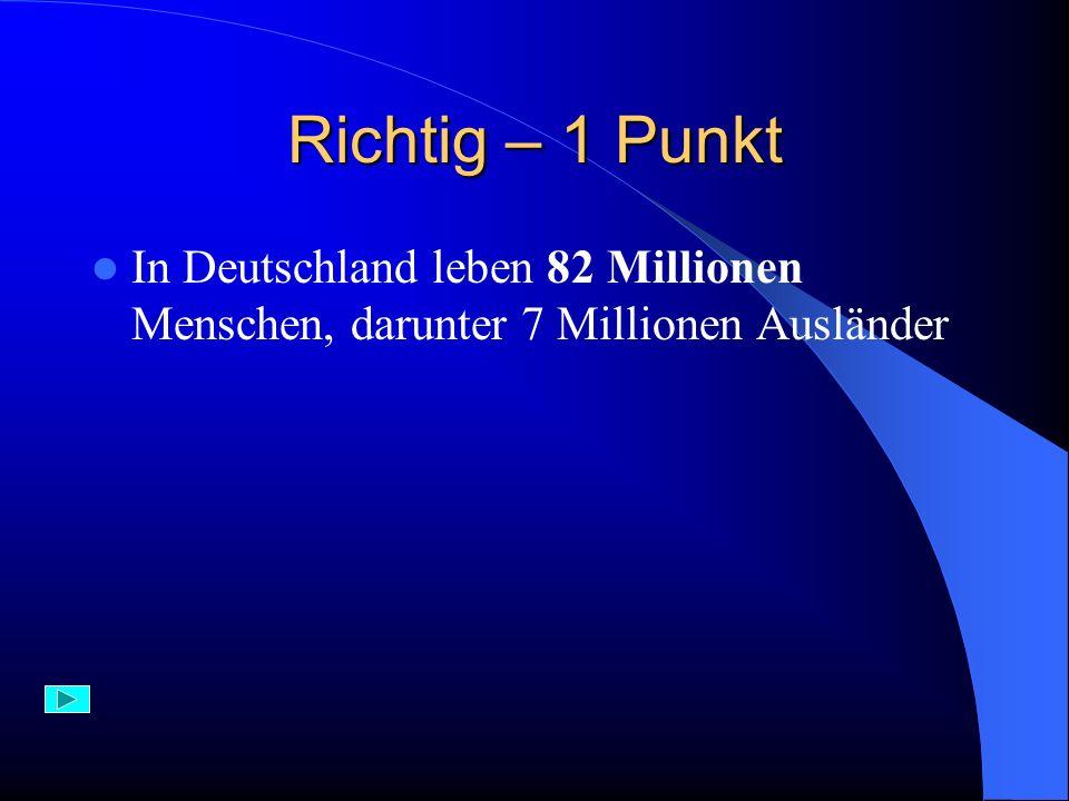 Falsch In Deutschland gibt es cirka 82 Millionen Einwohner, darunter fast 7 Millionen Ausländer