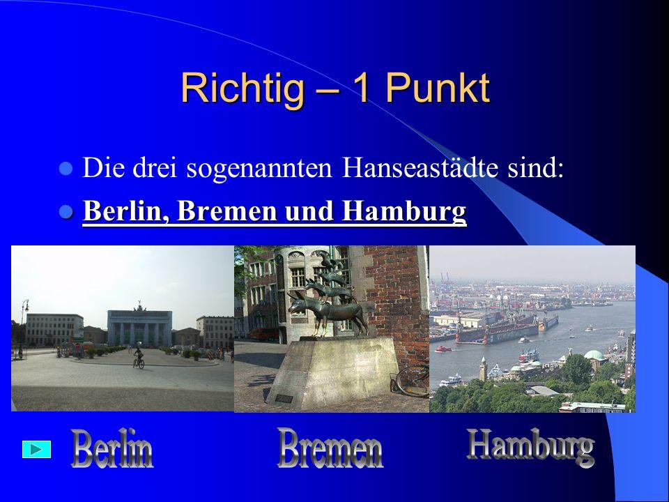Falsch Berlin, Bremen und Hamburg Die drei sogenananten Hanseastädte sind: Berlin, Bremen und Hamburg