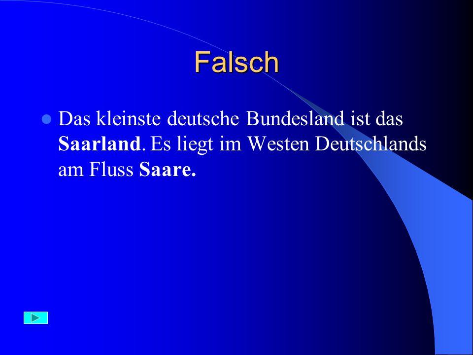 Richtig – 1 Punkt Saarland ist das kleinste deutsche Bundesland. Es liegt im Westen Deutschlands am Fluss – Saare.