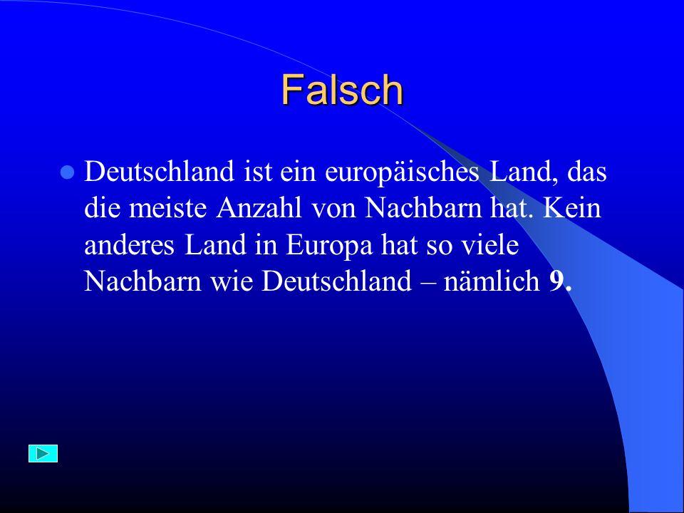 Falsch Deutschland ist ein europäisches Land, das die meiste Anzahl von Nachbarn hat. Kein anderes Land in Europa hat so viele Nachbarn wie Deutschlan