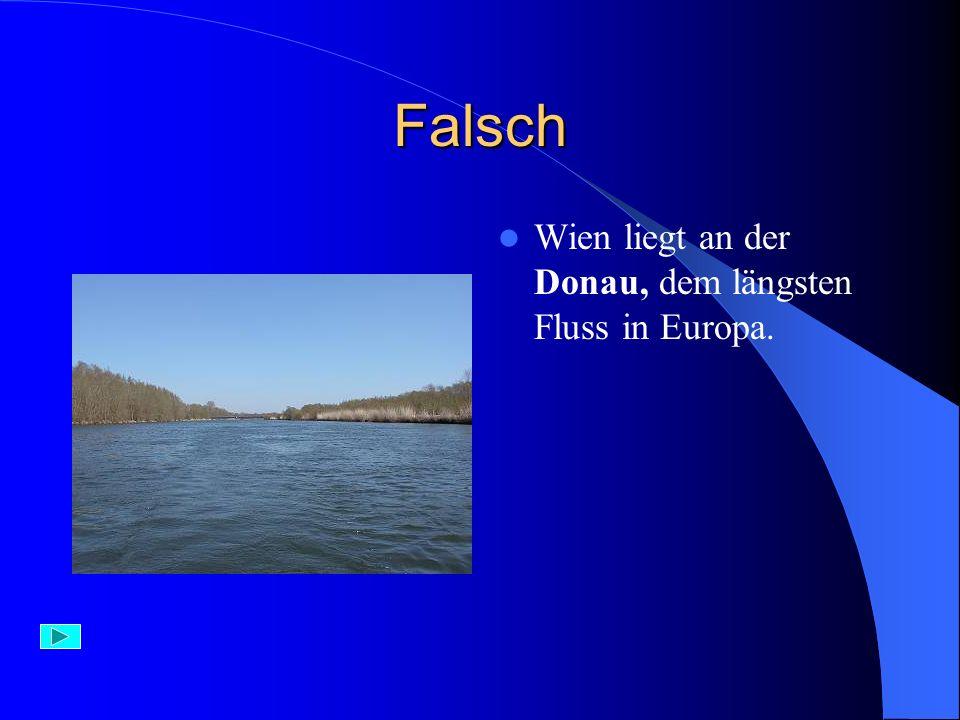 Richtig – 1 Punkt Wien liegt an der Donau. Donau ist der längste Fluss in Europa.