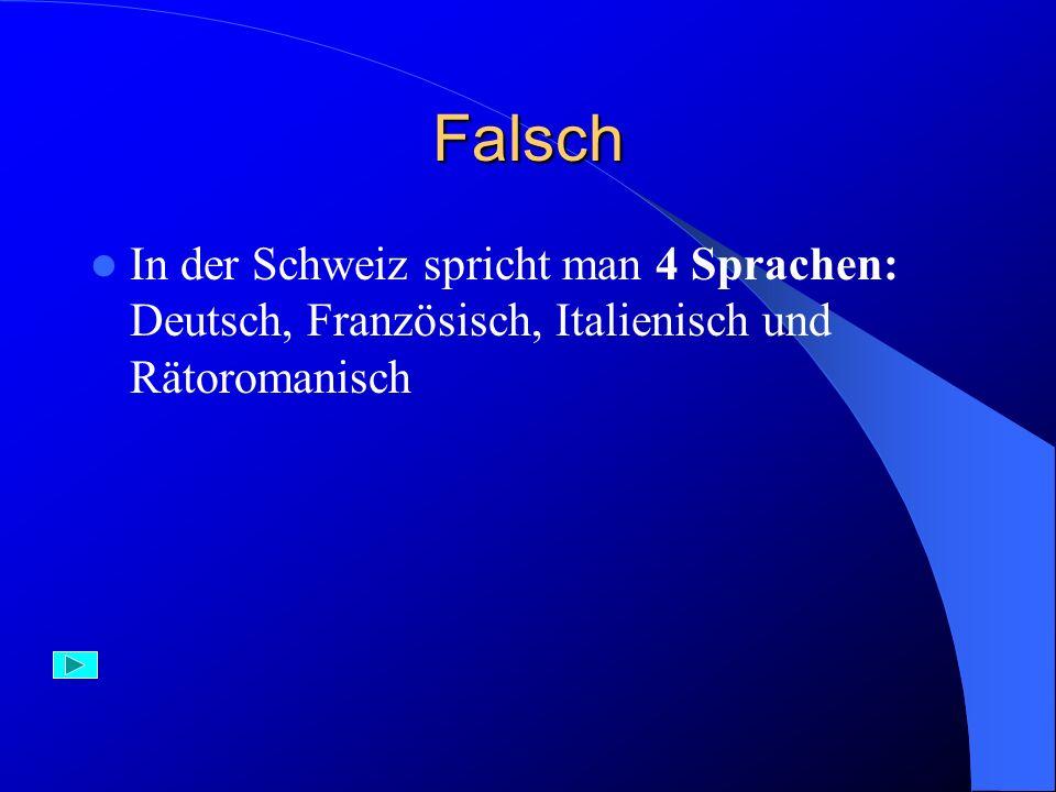 Falsch In der Schweiz spricht man 4 Sprachen: Deutsch, Französisch, Italienisch und Rätoromanisch