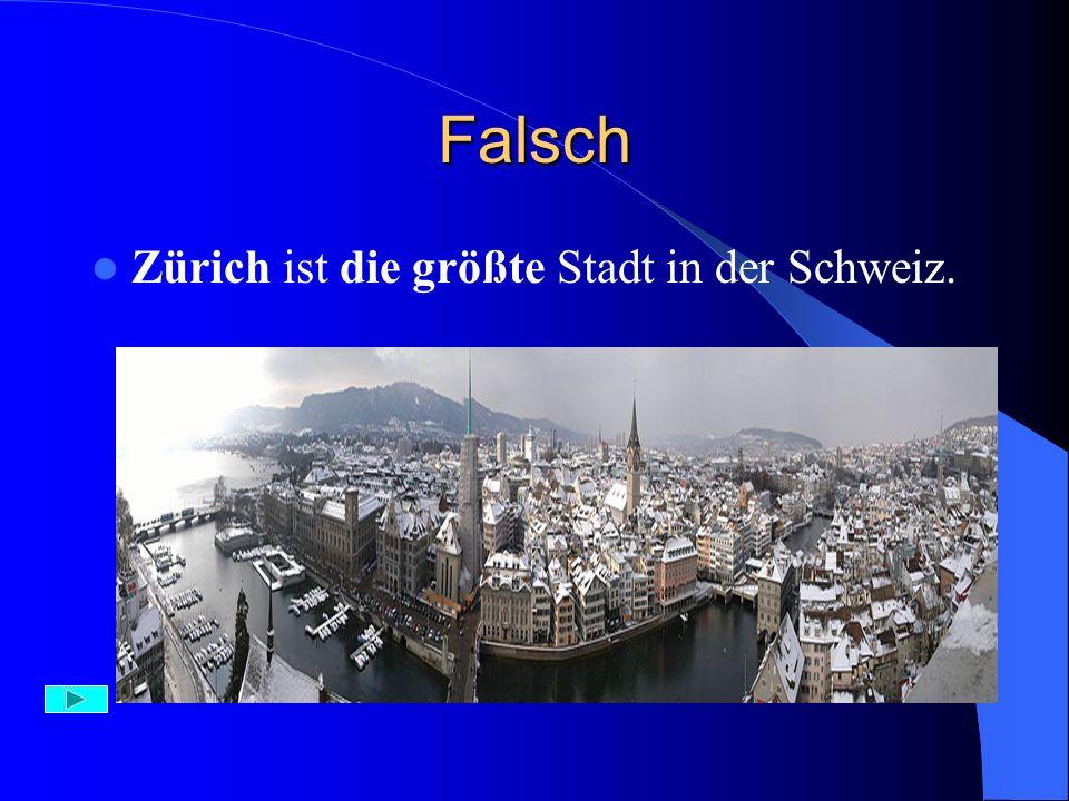 Falsch Zürich ist die größte Stadt in der Schweiz. Die Hauptstadt ist Bern.