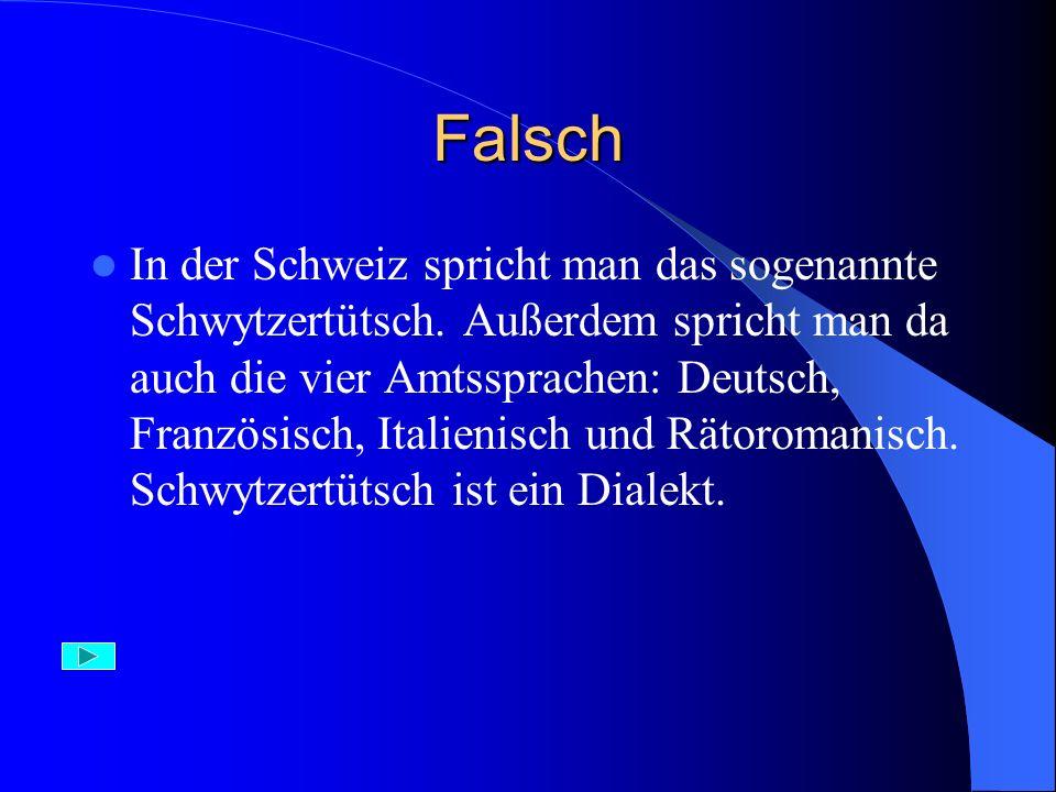 Falsch In der Schweiz spricht man das sogenannte Schwytzertütsch. Außerdem spricht man da auch die vier Amtssprachen: Deutsch, Französisch, Italienisc