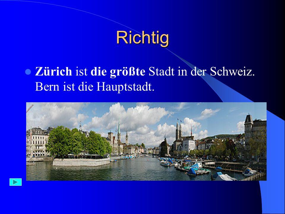 Falsch Bern ist die Hauptstadt. Es wohnen hier etwa 125.000 Einwohner. Die größte Stadt in der Schweiz mit 336.000 Einwohnern heißt Zürich.