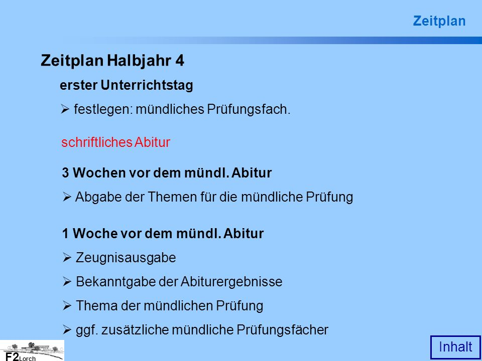 F2 Lorch Inhalt Zeitplan Halbjahr 4 erster Unterrichtstag festlegen: mündliches Prüfungsfach. schriftliches Abitur 3 Wochen vor dem mündl. Abitur Abga