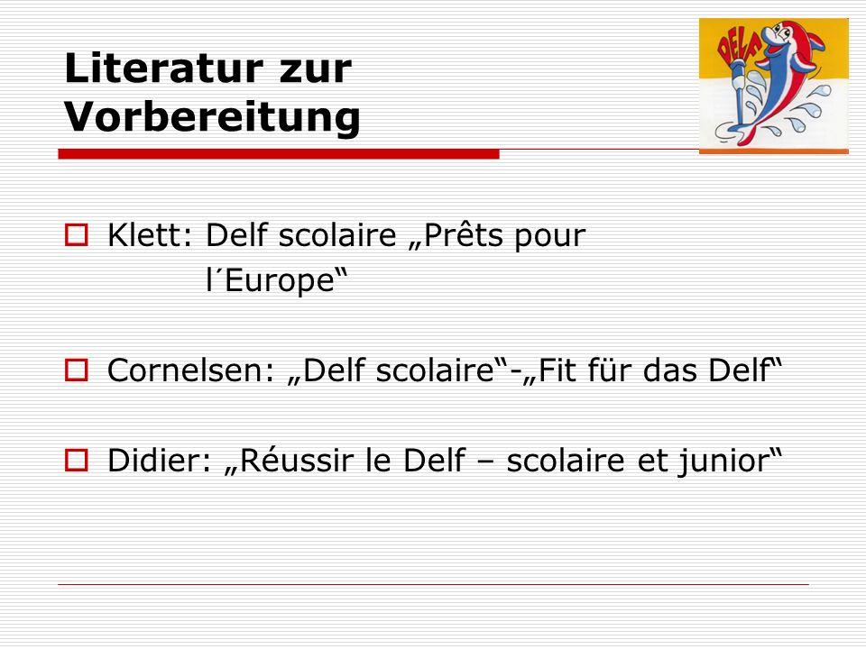Literatur zur Vorbereitung Klett: Delf scolaire Prêts pour l´Europe Cornelsen: Delf scolaire-Fit für das Delf Didier: Réussir le Delf – scolaire et ju