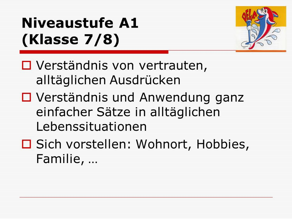 Niveaustufe A2 Klassen (8/9) Teilnahme an Gesprächen zu alltäglichen Themen Verständnis von allgemeinsprachlichen Sätzen und häufig gebrauchten Ausdrücken Verständigung in routineüblichen Alltagssituationen