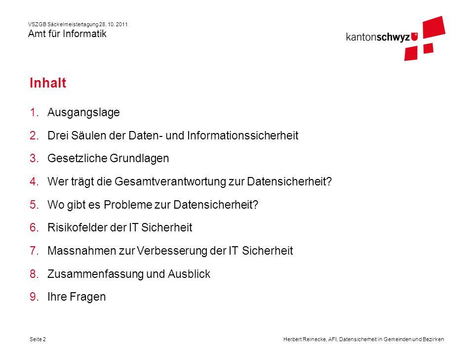 VSZGB Säckelmeistertagung 28. 10. 2011 Amt für Informatik Seite 2Herbert Reinecke, AFI, Datensicherheit in Gemeinden und Bezirken Inhalt 1.Ausgangslag