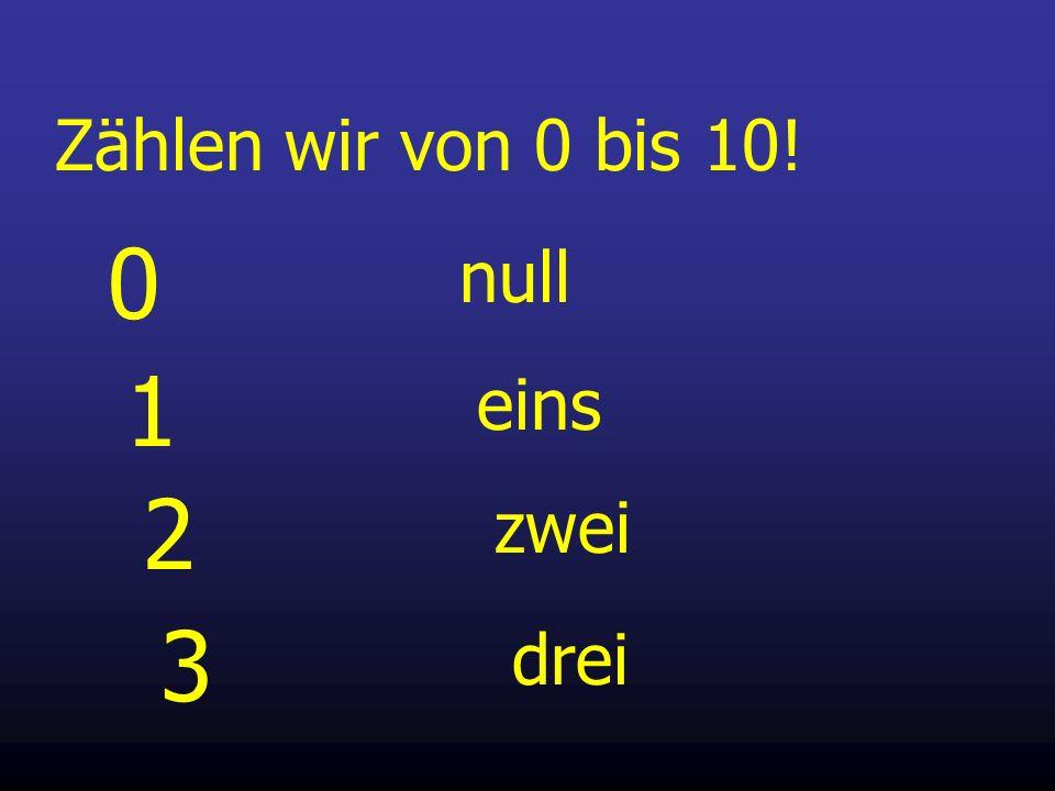 Zählen wir von 0 bis 10! 1 eins 2 zwei 3 drei 0 null