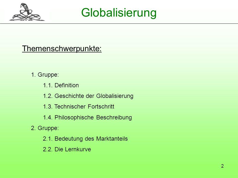 2 Globalisierung Themenschwerpunkte: 1. Gruppe: 1.1. Definition 1.2. Geschichte der Globalisierung 1.3. Technischer Fortschritt 1.4. Philosophische Be
