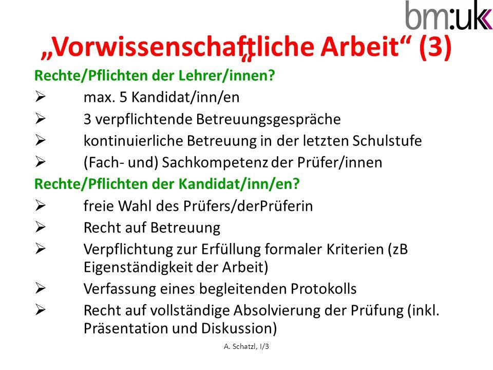 Vorwissenschaftliche Arbeit (3) Rechte/Pflichten der Lehrer/innen? max. 5 Kandidat/inn/en 3 verpflichtende Betreuungsgespräche kontinuierliche Betreuu