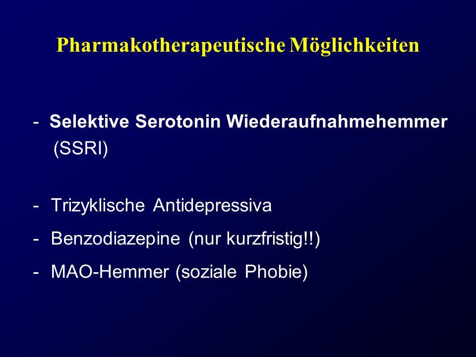 Pharmakotherapeutische Möglichkeiten - Selektive Serotonin Wiederaufnahmehemmer (SSRI) -Trizyklische Antidepressiva -Benzodiazepine (nur kurzfristig!!