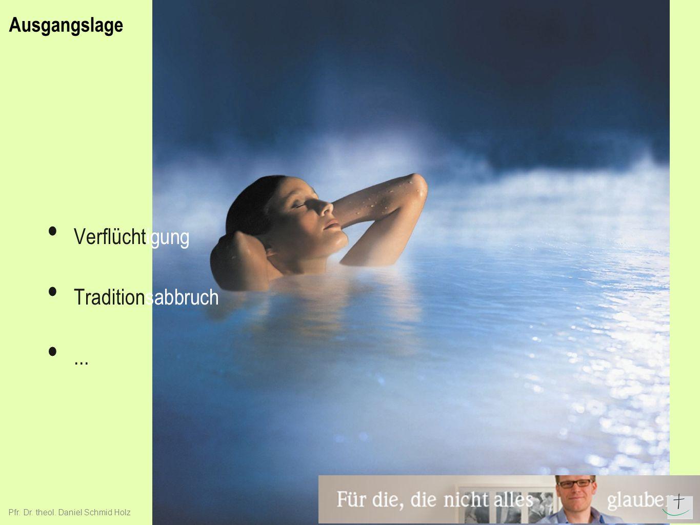 Ausgangslage Verflüchtigung Traditionsabbruch... Pfr. Dr. theol. Daniel Schmid Holz
