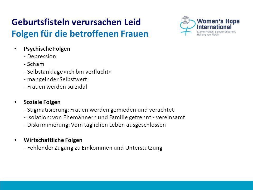 Geburtsfisteln verursachen Leid Folgen für die betroffenen Frauen Psychische Folgen - Depression - Scham - Selbstanklage «ich bin verflucht» - mangeln