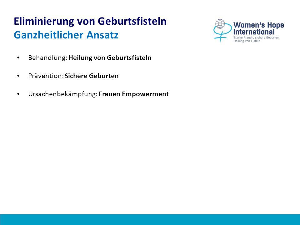 Eliminierung von Geburtsfisteln Ganzheitlicher Ansatz Behandlung: Heilung von Geburtsfisteln Prävention: Sichere Geburten Ursachenbekämpfung: Frauen Empowerment