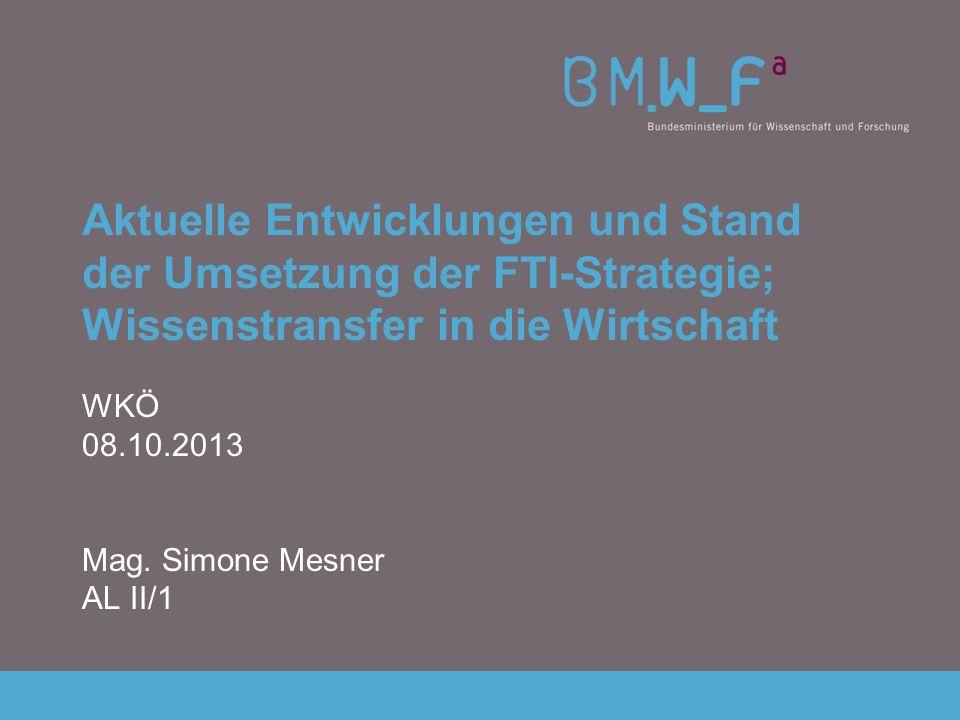 Aktuelle Entwicklungen und Stand der Umsetzung der FTI-Strategie; Wissenstransfer in die Wirtschaft WKÖ 08.10.2013 Mag. Simone Mesner AL II/1