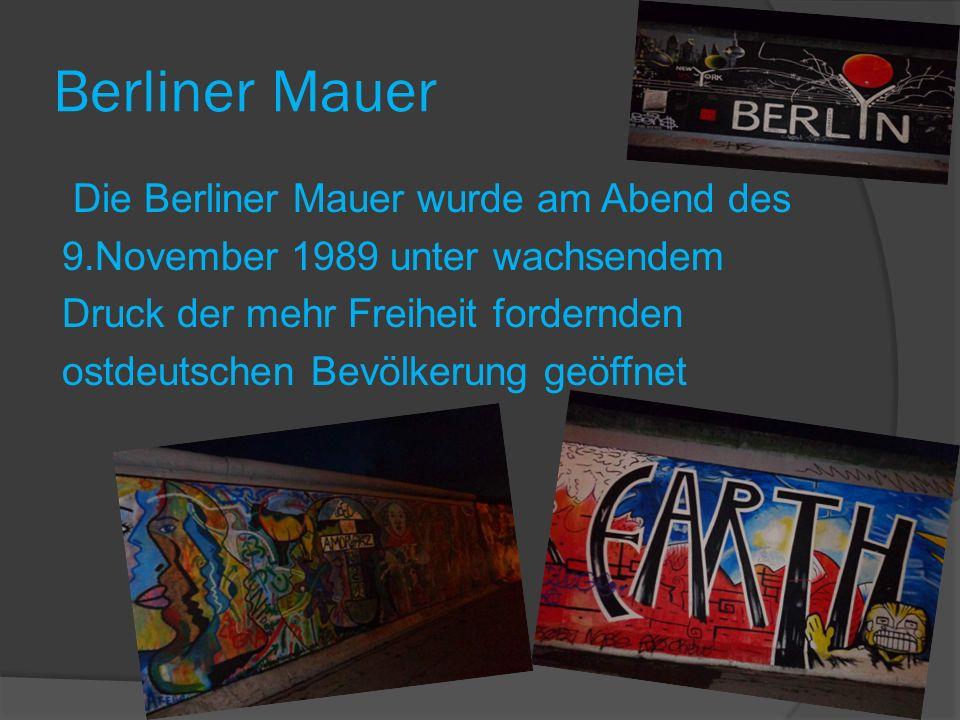 Berliner Mauer Die Berliner Mauer wurde am Abend des 9.November 1989 unter wachsendem Druck der mehr Freiheit fordernden ostdeutschen Bevölkerung geöffnet