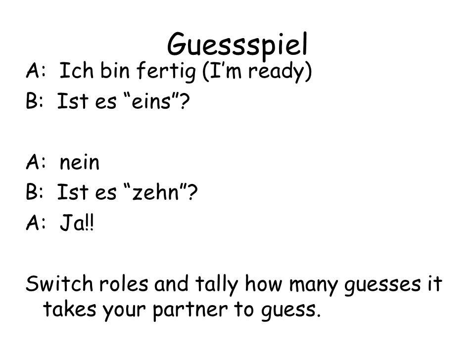 Guessspiel A: Ich bin fertig (Im ready) B: Ist es eins? A: nein B: Ist es zehn? A: Ja!! Switch roles and tally how many guesses it takes your partner