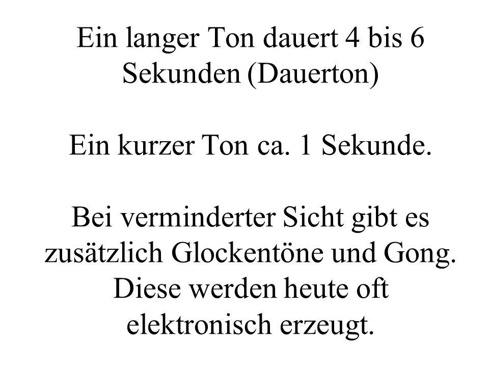 Ein langer Ton dauert 4 bis 6 Sekunden (Dauerton) Ein kurzer Ton ca. 1 Sekunde. Bei verminderter Sicht gibt es zusätzlich Glockentöne und Gong. Diese