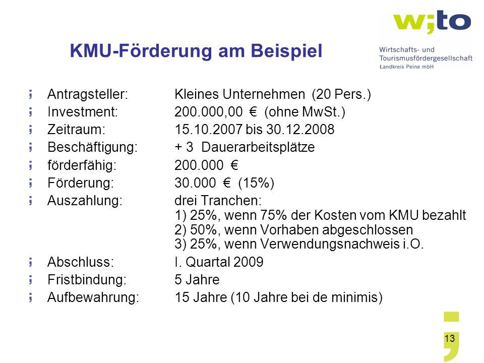 13 KMU-Förderung am Beispiel Antragsteller:Kleines Unternehmen (20 Pers.) Investment: 200.000,00 (ohne MwSt.) Zeitraum: 15.10.2007 bis 30.12.2008 Beschäftigung: + 3 Dauerarbeitsplätze förderfähig: 200.000 Förderung: 30.000 (15%) Auszahlung: drei Tranchen: 1) 25%, wenn 75% der Kosten vom KMU bezahlt 2) 50%, wenn Vorhaben abgeschlossen 3) 25%, wenn Verwendungsnachweis i.O.