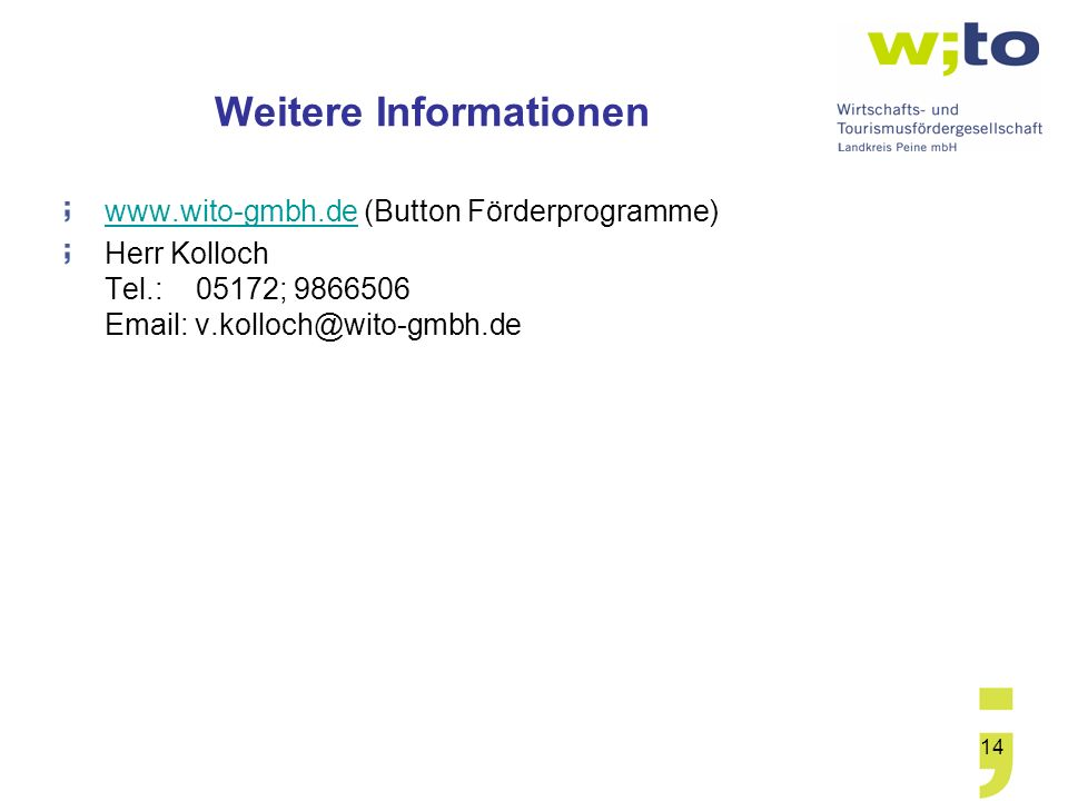 14 Weitere Informationen www.wito-gmbh.dewww.wito-gmbh.de (Button Förderprogramme) Herr Kolloch Tel.: 05172; 9866506 Email: v.kolloch@wito-gmbh.de