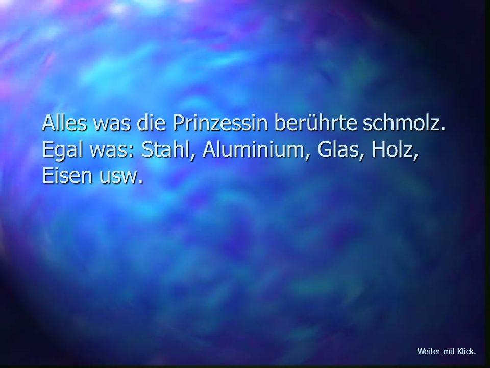 Alles was die Prinzessin berührte schmolz. Egal was: Stahl, Aluminium, Glas, Holz, Eisen usw. Weiter mit Klick.