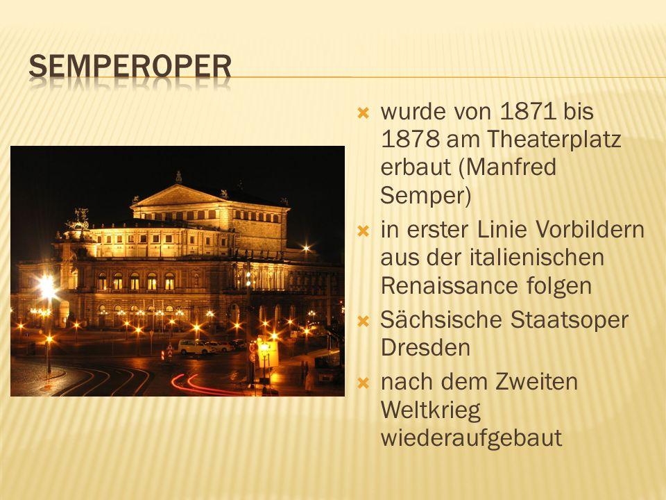 wurde von 1871 bis 1878 am Theaterplatz erbaut (Manfred Semper) in erster Linie Vorbildern aus der italienischen Renaissance folgen Sächsische Staatso