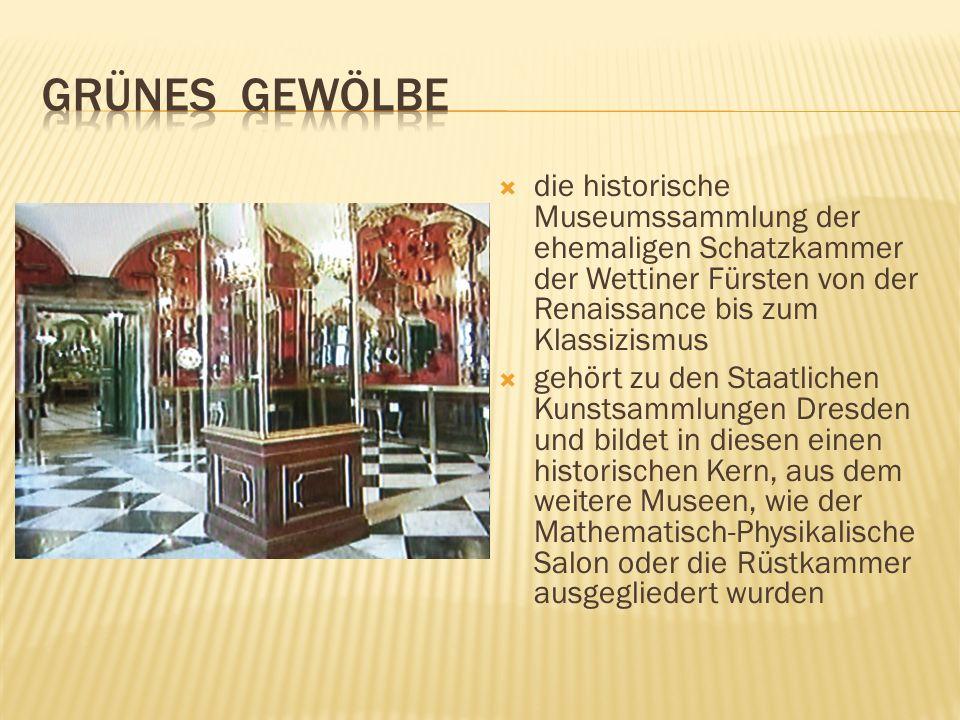die historische Museumssammlung der ehemaligen Schatzkammer der Wettiner Fürsten von der Renaissance bis zum Klassizismus gehört zu den Staatlichen Ku
