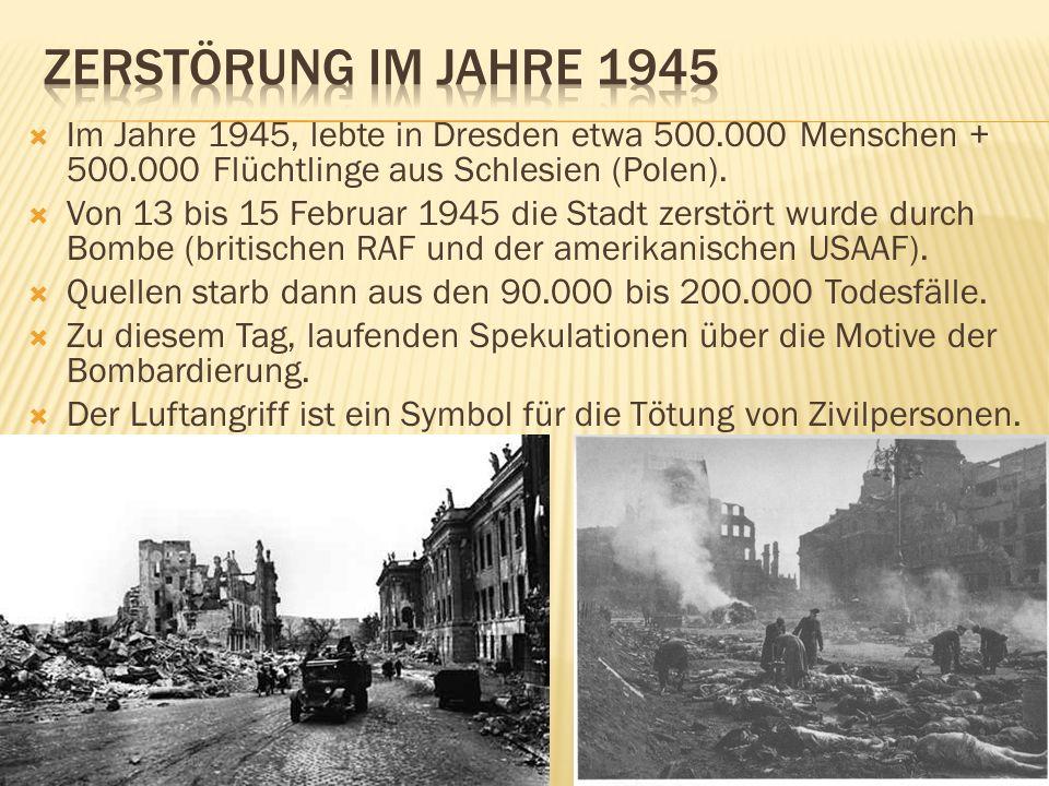 Im Jahre 1945, lebte in Dresden etwa 500.000 Menschen + 500.000 Flüchtlinge aus Schlesien (Polen). Von 13 bis 15 Februar 1945 die Stadt zerstört wurde