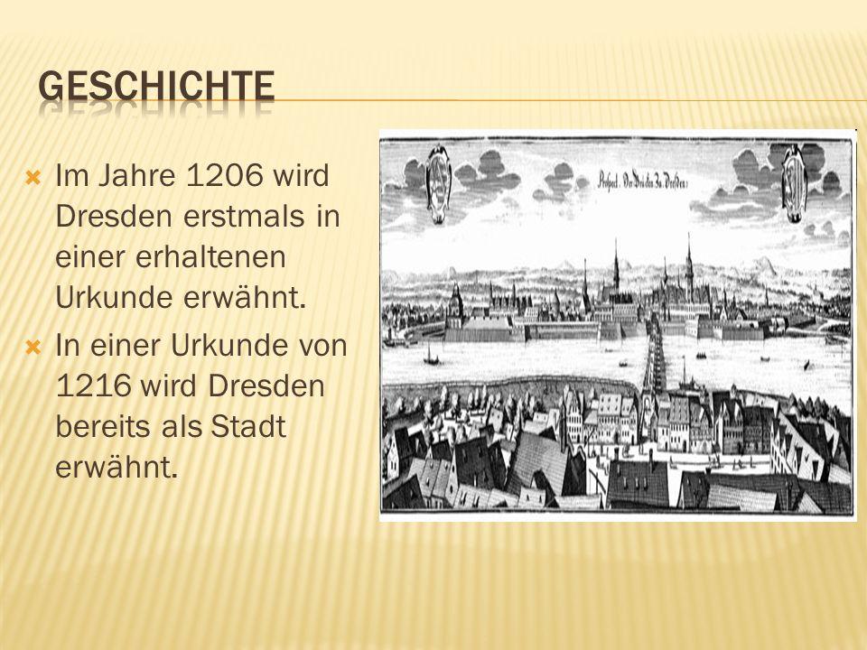 Im Jahre 1206 wird Dresden erstmals in einer erhaltenen Urkunde erwähnt. In einer Urkunde von 1216 wird Dresden bereits als Stadt erwähnt.