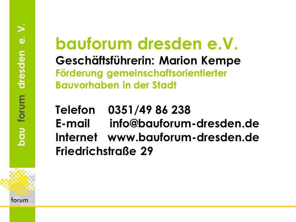 bau forum dresden e. V. Geschäftsführerin: Marion Kempe Förderung gemeinschaftsorientierter Bauvorhaben in der Stadt Telefon 0351/49 86 238 E-mail inf