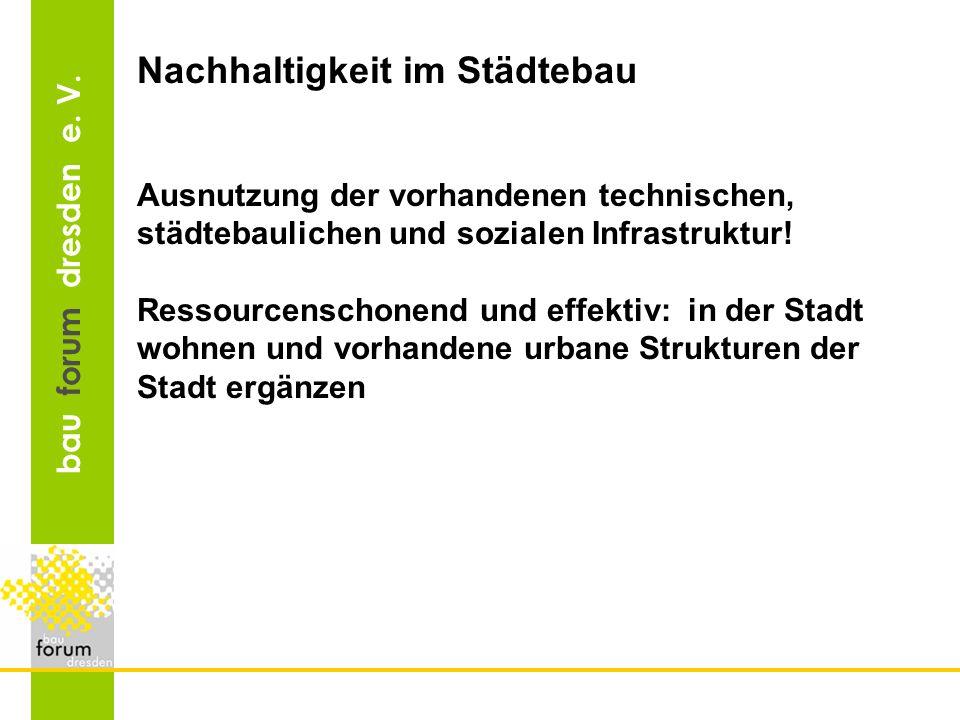 bau forum dresden e. V. Nachhaltigkeit im Städtebau Ausnutzung der vorhandenen technischen, städtebaulichen und sozialen Infrastruktur! Ressourcenscho