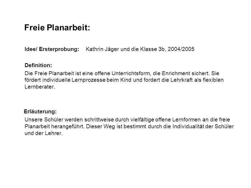 Freie Planarbeit: Idee/ Ersterprobung: Kathrin Jäger und die Klasse 3b, 2004/2005 Definition: Die Freie Planarbeit ist eine offene Unterrichtsform, di