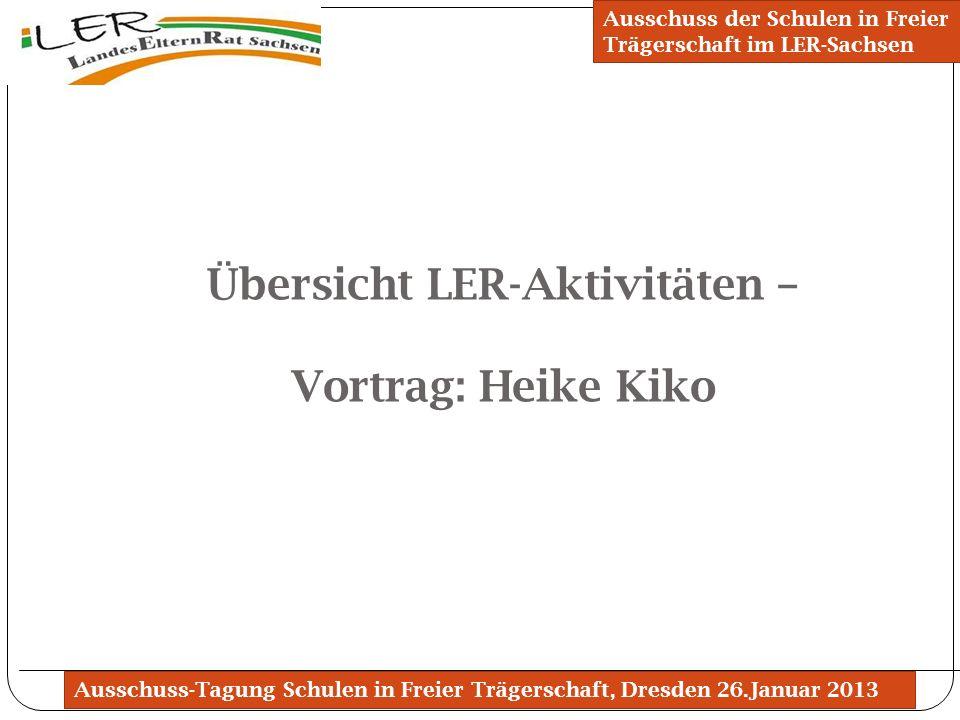Ausschuss-Tagung Schulen in Freier Trägerschaft, Dresden 26.Januar 2013 Übersicht LER-Aktivitäten – Vortrag: Heike Kiko Ausschuss der Schulen in Freie