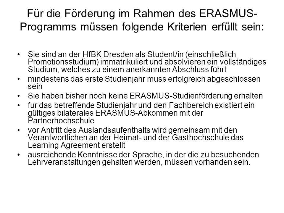Für die Förderung im Rahmen des ERASMUS- Programms müssen folgende Kriterien erfüllt sein: Sie sind an der HfBK Dresden als Student/in (einschließlich Promotionsstudium) immatrikuliert und absolvieren ein vollständiges Studium, welches zu einem anerkannten Abschluss führt mindestens das erste Studienjahr muss erfolgreich abgeschlossen sein Sie haben bisher noch keine ERASMUS-Studienförderung erhalten für das betreffende Studienjahr und den Fachbereich existiert ein gültiges bilaterales ERASMUS-Abkommen mit der Partnerhochschule vor Antritt des Auslandsaufenthalts wird gemeinsam mit den Verantwortlichen an der Heimat- und der Gasthochschule das Learning Agreement erstellt ausreichende Kenntnisse der Sprache, in der die zu besuchenden Lehrveranstaltungen gehalten werden, müssen vorhanden sein.