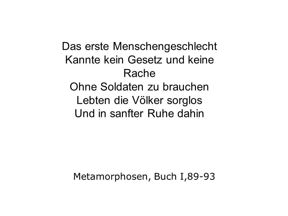 Metamorphosen, Buch I,89-93 Das erste Menschengeschlecht Kannte kein Gesetz und keine Rache Ohne Soldaten zu brauchen Lebten die Völker sorglos Und in