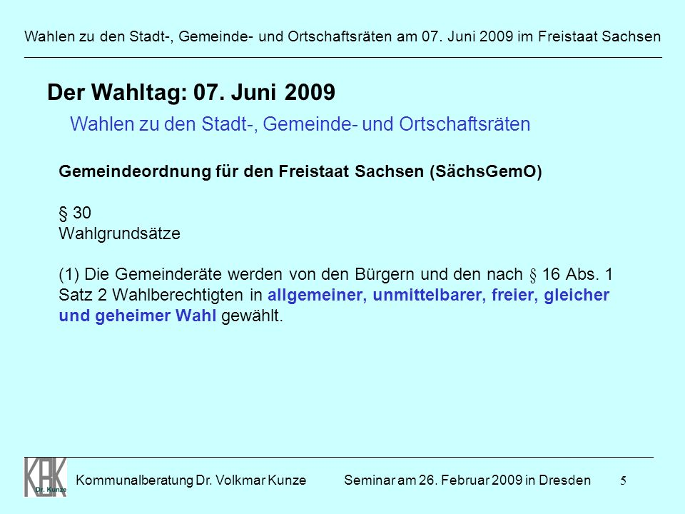 5 Wahlen zu den Stadt-, Gemeinde- und Ortschaftsräten am 07. Juni 2009 im Freistaat Sachsen Kommunalberatung Dr. Volkmar Kunze _______________________