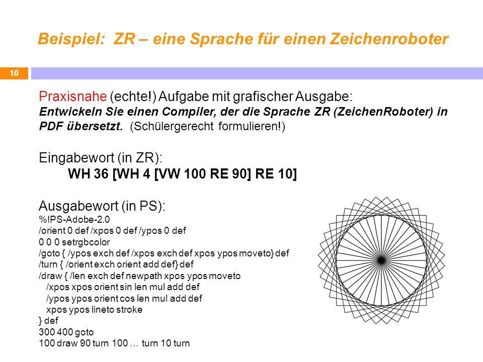 Beispiel: ZR – eine Sprache für einen Zeichenroboter 10 Praxisnahe (echte!) Aufgabe mit grafischer Ausgabe: Entwickeln Sie einen Compiler, der die Sprache ZR (ZeichenRoboter) in PDF übersetzt.