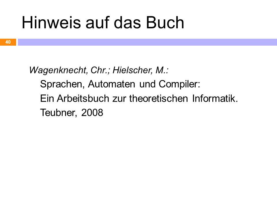 Hinweis auf das Buch Wagenknecht, Chr.; Hielscher, M.: Sprachen, Automaten und Compiler: Ein Arbeitsbuch zur theoretischen Informatik. Teubner, 2008 4