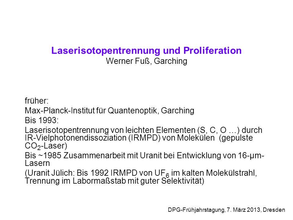 Laserisotopentrennung und Proliferation Werner Fuß, Garching früher: Max-Planck-Institut für Quantenoptik, Garching Bis 1993: Laserisotopentrennung vo