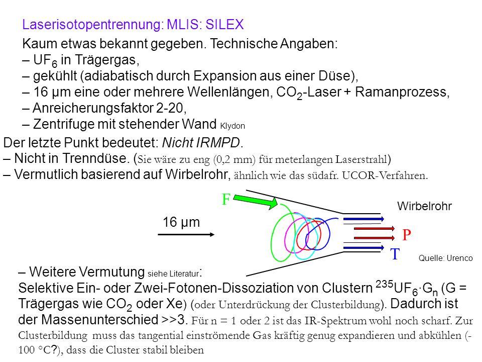 Laserisotopentrennung: MLIS: SILEX Kaum etwas bekannt gegeben. Technische Angaben: – UF 6 in Trägergas, – gekühlt (adiabatisch durch Expansion aus ein