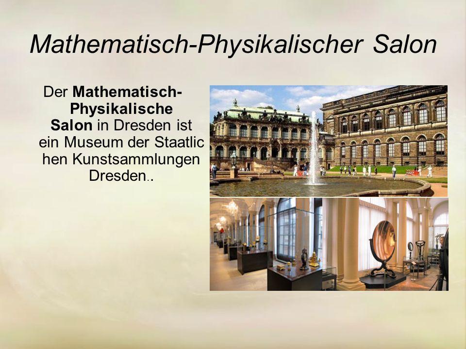 Mathematisch-Physikalischer Salon Der Mathematisch- Physikalische Salon in Dresden ist ein Museum der Staatlic hen Kunstsammlungen Dresden..