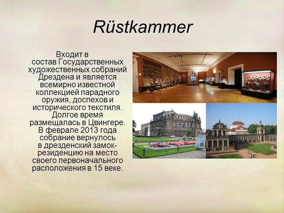 Rüstkammer Входит в состав Государственных художественных собраний Дрездена и является всемирно известной коллекцией парадного оружия, доспехов и исторического текстиля.